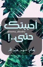 أحببتك حتى by reema_albodiry