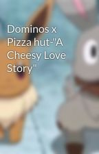 """Dominos x Pizza hut-""""A Cheesy Love Story"""" by OfficialPokemon"""