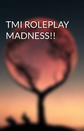 TMI ROLEPLAY MADNESS!! by Meow4610