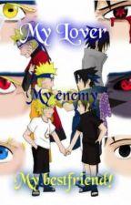 My Best friend, My Enemy, My LOVER!  (SasuNaru Fan Fiction) by johnlocktothorki