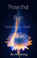 Those That Burn// Katsuki Bakugo x Reader by Rolo_Bunnie