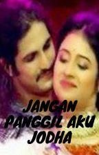 JANGAN PANGGIL AKU JODHA (completed) by sally_diandra