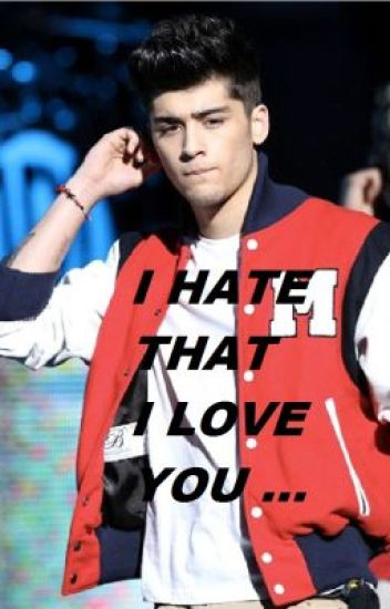 I HATE THAT I LOVE YOU ! ( a zayn malik fanfic )