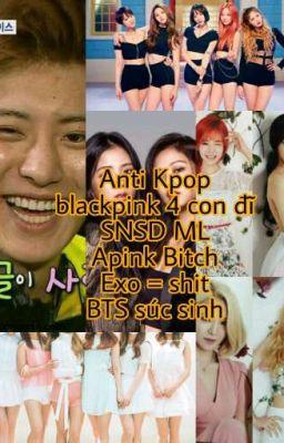 Đọc truyện ANTI KPOP (BLACK PINK,  APINK,  SNSD,  EXID, EXO, BIG BANG, BTS, GOT 7,....)