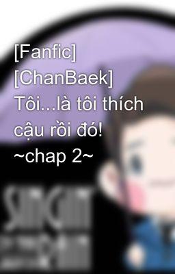 [Fanfic] [ChanBaek] Tôi...là tôi thích cậu rồi đó! ~chap 2~