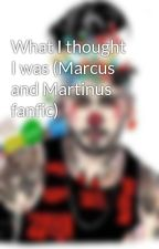 What I thought I was (Marcus and Martinus fanfic) by Americanbambino143