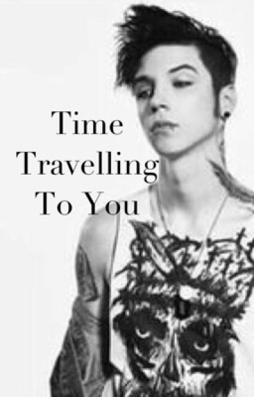 Time Travelling To You (an Andy Biersack fanfiction)