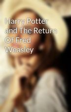 Harry Potter and The Return Of Fred Weasley by hermione_granger_4