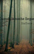 Cuando la noche llegue by DiaTrece