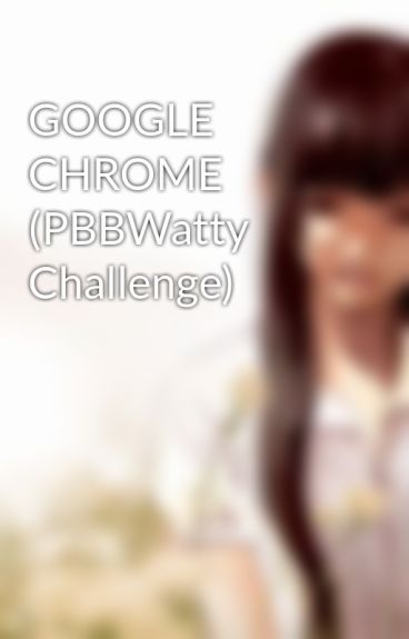 GOOGLE CHROME (PBBWatty Challenge) by missinvisible24