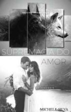 Supremacia do Amor #ConcursoRefresh( Concluída) by michelesilva584