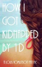 How I Got Kidnapped By 1D (A Louis Tomlinson Fan Fiction) by someblondesaresmart