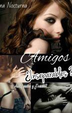 AMIGOS ¿INSEPARABLES? --Saga AMIGOS by LUNANOCTURNA22