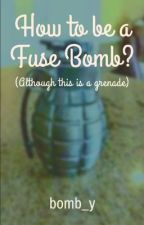 How to be a fuse bomb by bomb_y