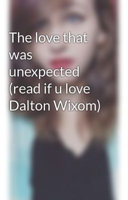 The love that was unexpected (read if u love Dalton Wixom)