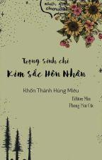 [ĐM] Trọng Sinh Chi Kim Sắc Hôn Nhân - Khốn Thành Hùng Miêu by Phonghoacac139