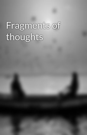 Fragments of thoughts by IntoxicatedFantasy