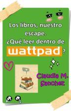 ¿Qué leer dentro de Wattpad? by Claudia_M_Sanchez