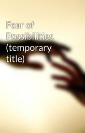 Fear of Possibilities (temporary title) by AutumnMay