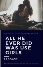 All He Ever Did Was Use Girls by salaa96