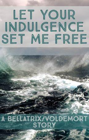 Let Your Indulgence Set Me Free by SlytherinBaelish