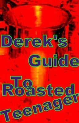 Derek's Guide to Roasted Teenager