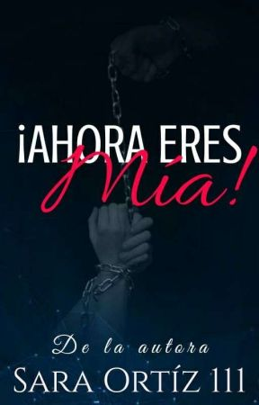¡¡ AHORA ERES MIA !!  by saraortiz111