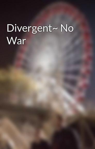 Divergent~ No War