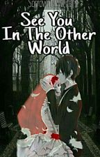 See You In The Other World [COMPLETED & EDITING]  by Sorrowful_Writer