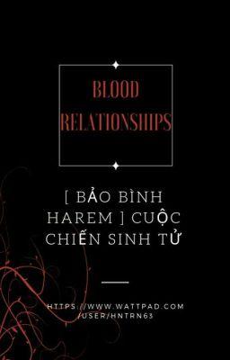 Đọc truyện [ Bảo Bình Harem ] Cuộc Chiến Sinh Tử: Blood Relationships