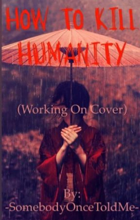 HOW TO KILL HUMANITY (Working On Cover) by -SomebodyOnceToldMe-