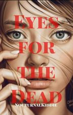 EYES FOR THE DEAD ✔ by QueenVermilion