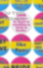 Our friend dictionary by Sanderscupquake125