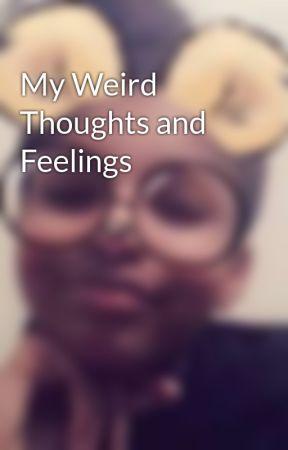 My Weird Thoughts and Feelings by KawaiiPrincess10