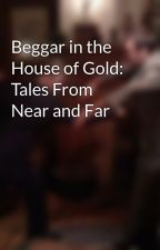 Beggar in the House of Gold: Tales From Near and Far by Earl_Dukov
