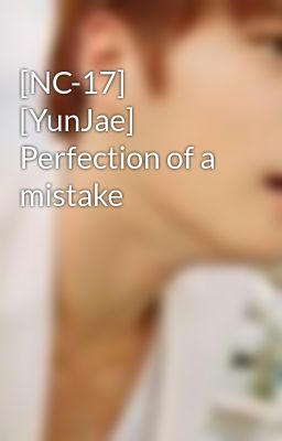 [NC-17] [YunJae] Perfection of a mistake