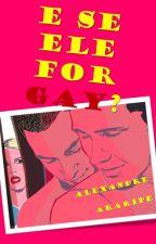 E Se Ele For Gay? by AlexandreAraripe