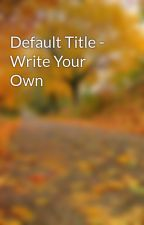 Default Title - Write Your Own by cammstarr