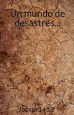 Un mundo de desastres... by Jackar1453