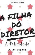 A FILHA DO DIRETOR - A FELICIDADE E O CAOS by thedrama-queen