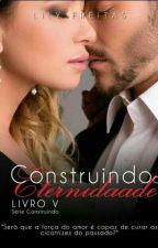 Construindo a Eternidade - Série Construindo - Livro V by LilianFreitas7