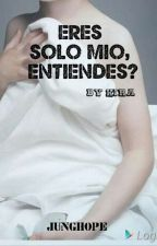 ERES SOLO MIO, ¿ENTIENDES? by kira_1213