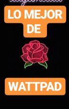 Lo mejor de wattpad by xxyamstxx