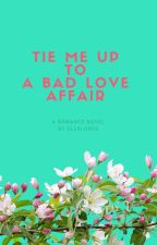 TIE ME UP TO A BAD LOVE AFFAIR (#Wattys2015) by ellalures