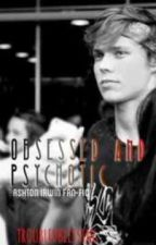 Obsessed and Psychotic (Ashton Irwin, 5SOS, FanFic) by TroubledBlessing