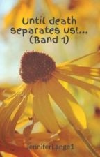 Until death separates us!... (Band 1) by JenniferLange1