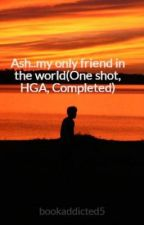 Ash..my only friend in the world(One shot, HGA, Completed) by bookaddicted5