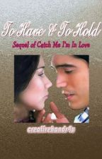 TO HAVE & TO HOLD-Sequel of Catch Me I'm In Love by CreativeHands4U