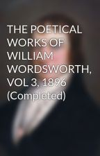 THE POETICAL WORKS OF WILLIAM WORDSWORTH, VOL 3, 1896 (Completed) by williamwordsworth