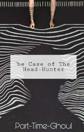 The Case Of The Head-Hunter by Part-time-ghoul